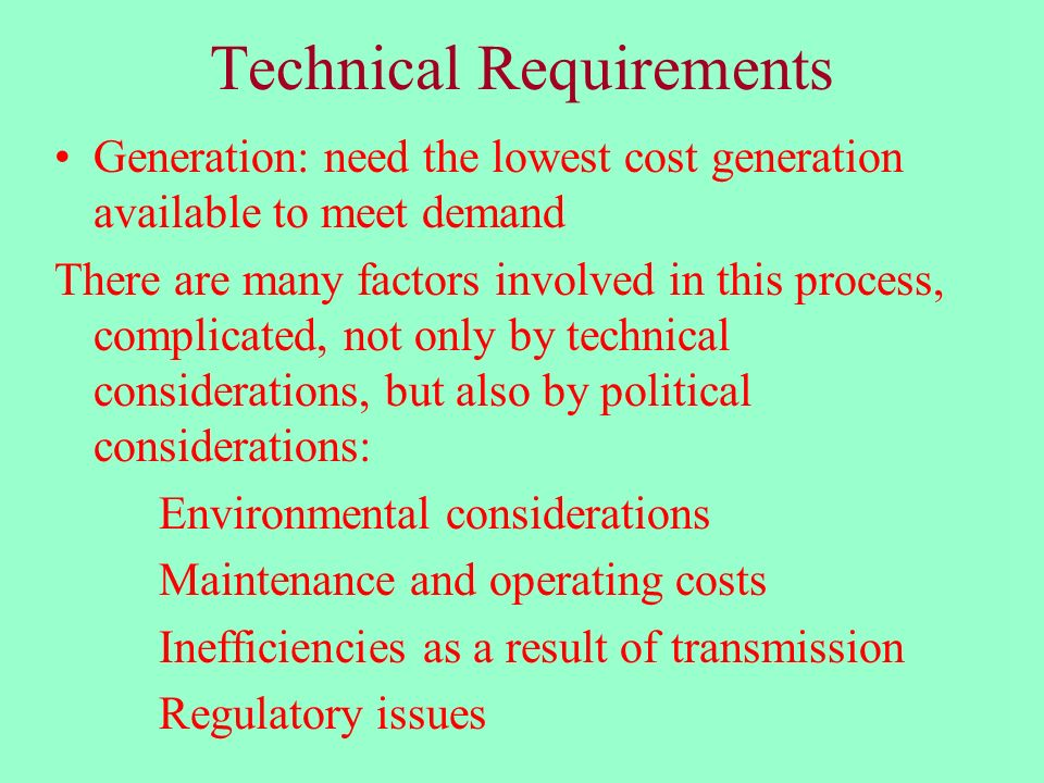 Technical Requirements Generation: need the lowest cost generation available to meet demand There are many factors involved in this process, complicated, not only by technical considerations, but also by political considerations: Environmental considerations Maintenance and operating costs Inefficiencies as a result of transmission Regulatory issues