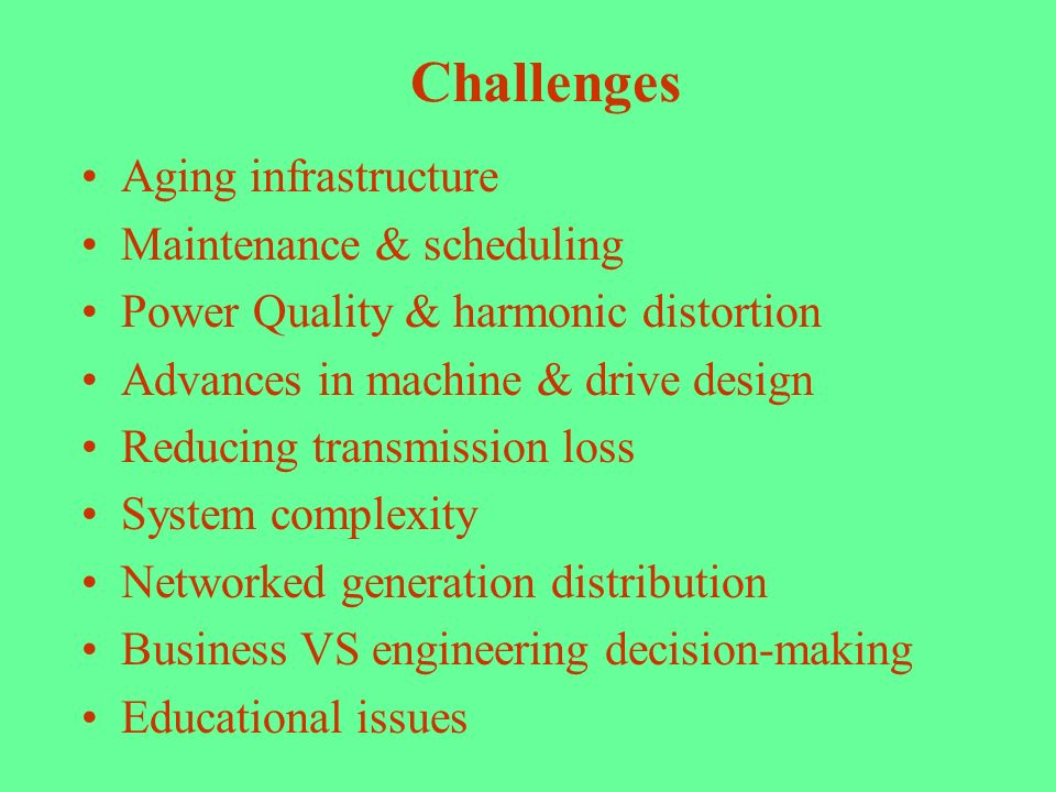 Challenges Aging infrastructure Maintenance & scheduling Power Quality & harmonic distortion Advances in machine & drive design Reducing transmission