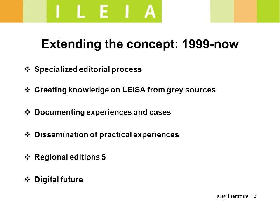 grey literature 12 Extending the concept: 1999-now Specialized editorial process Creating knowledge on LEISA from grey sources Documenting experiences