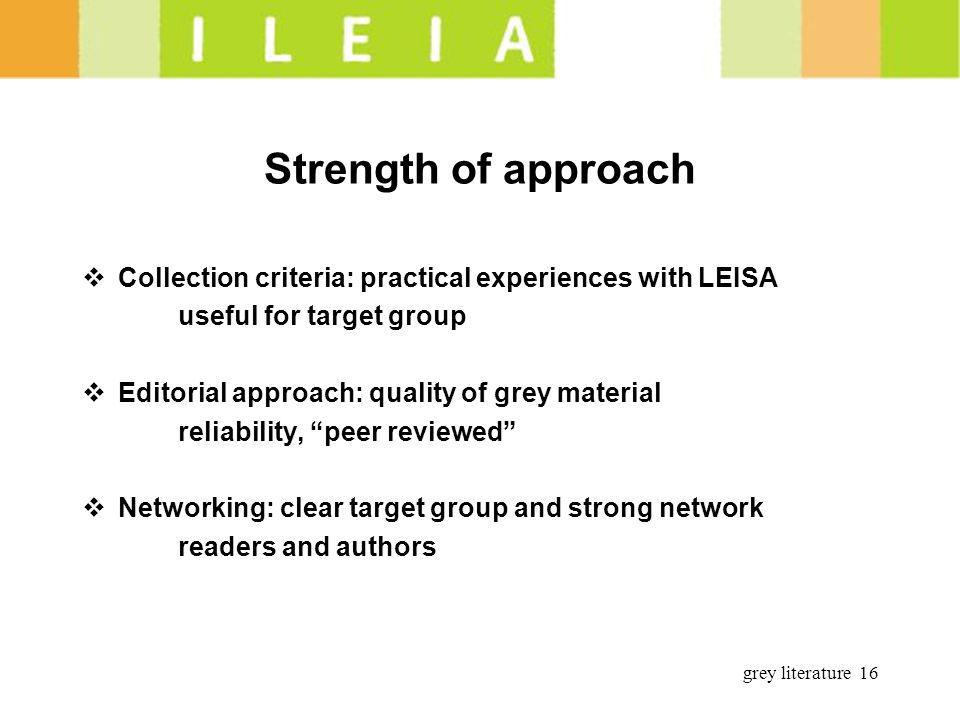 grey literature 16 Strength of approach Collection criteria: practical experiences with LEISA useful for target group Editorial approach: quality of grey material reliability, peer reviewed Networking: clear target group and strong network readers and authors