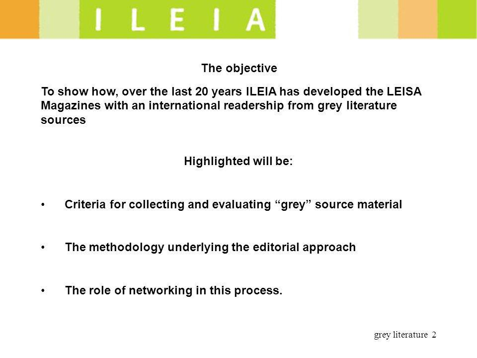 grey literature 2 The objective To show how, over the last 20 years ILEIA has developed the LEISA Magazines with an international readership from grey literature sources Highlighted will be: Criteria for collecting and evaluating grey source material The methodology underlying the editorial approach The role of networking in this process.
