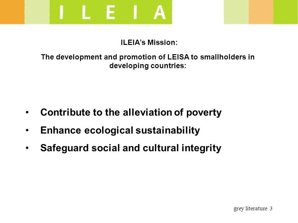 grey literature 3 ILEIAs Mission: The development and promotion of LEISA to smallholders in developing countries: Contribute to the alleviation of poverty Enhance ecological sustainability Safeguard social and cultural integrity