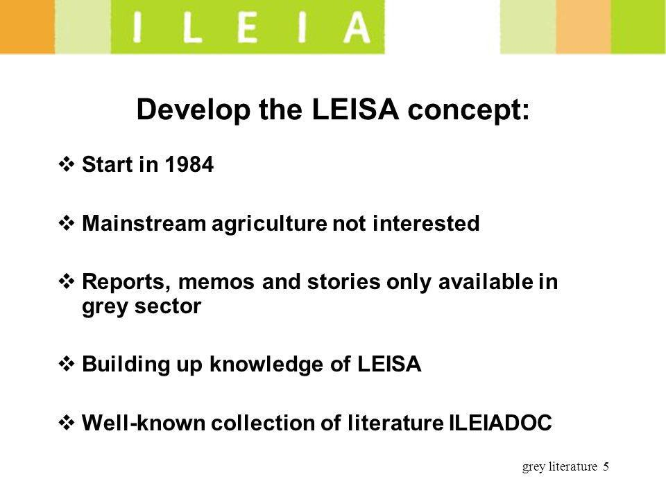 grey literature 5 Develop the LEISA concept: Start in 1984 Mainstream agriculture not interested Reports, memos and stories only available in grey sec