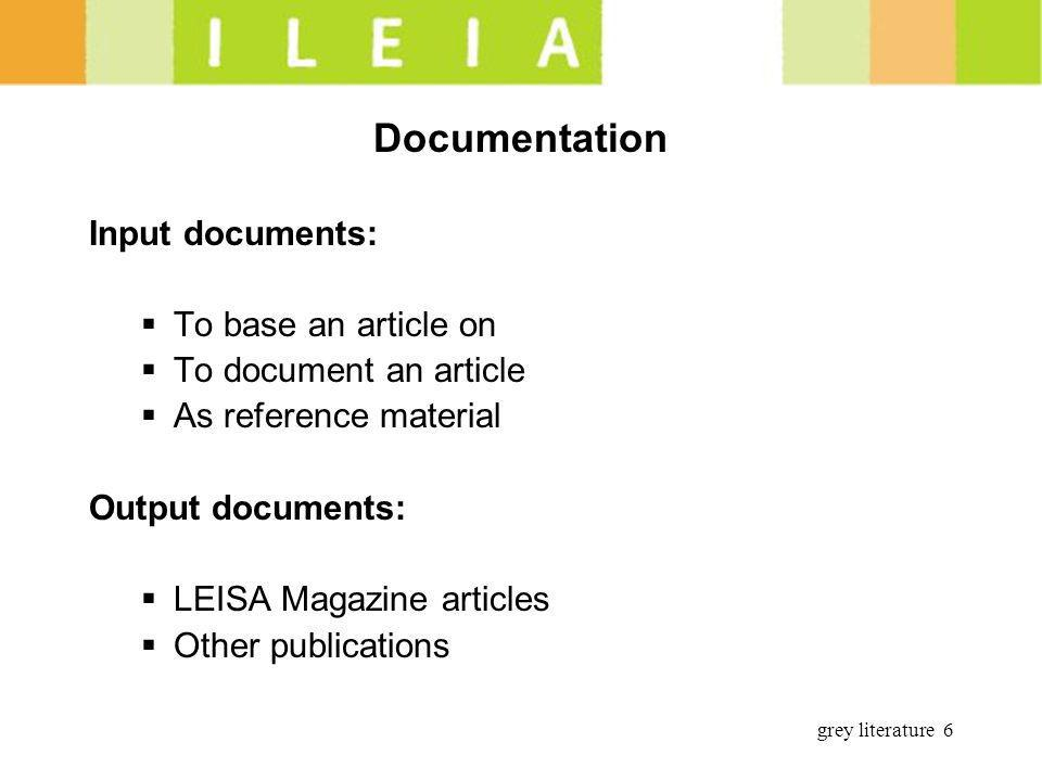 grey literature 6 Documentation Input documents: To base an article on To document an article As reference material Output documents: LEISA Magazine a