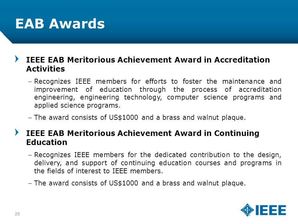 12-CRS-0106 12/12 EAB Awards IEEE EAB Meritorious Achievement Award in Accreditation Activities –Recognizes IEEE members for efforts to foster the maintenance and improvement of education through the process of accreditation engineering, engineering technology, computer science programs and applied science programs.