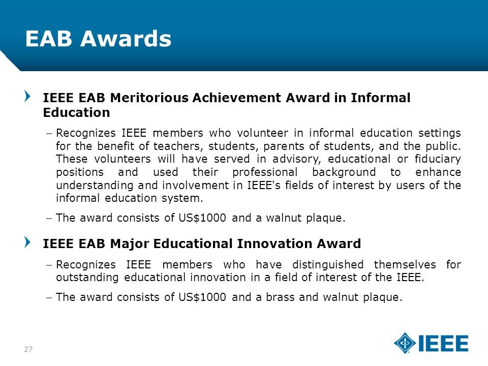 12-CRS-0106 12/12 EAB Awards IEEE EAB Meritorious Achievement Award in Informal Education –Recognizes IEEE members who volunteer in informal education settings for the benefit of teachers, students, parents of students, and the public.