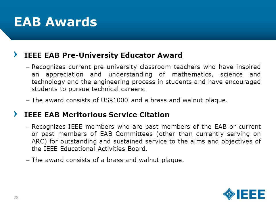 12-CRS-0106 12/12 EAB Awards IEEE EAB Pre-University Educator Award –Recognizes current pre-university classroom teachers who have inspired an appreciation and understanding of mathematics, science and technology and the engineering process in students and have encouraged students to pursue technical careers.