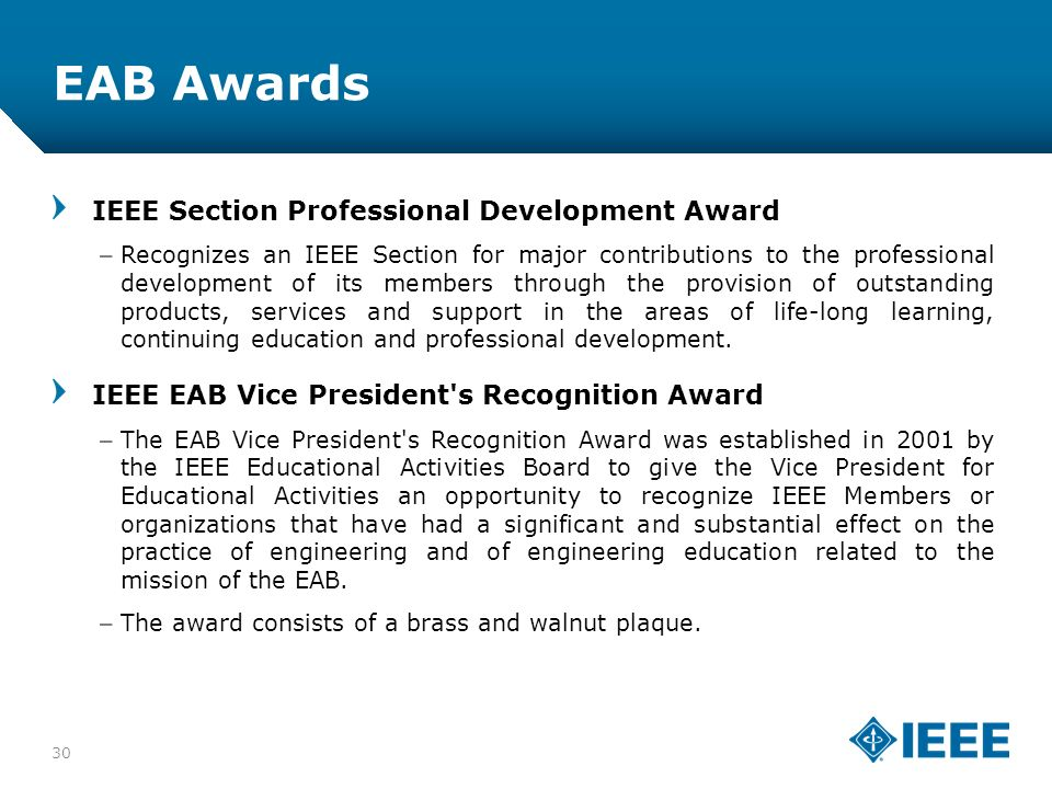 12-CRS-0106 12/12 EAB Awards IEEE Section Professional Development Award –Recognizes an IEEE Section for major contributions to the professional development of its members through the provision of outstanding products, services and support in the areas of life-long learning, continuing education and professional development.