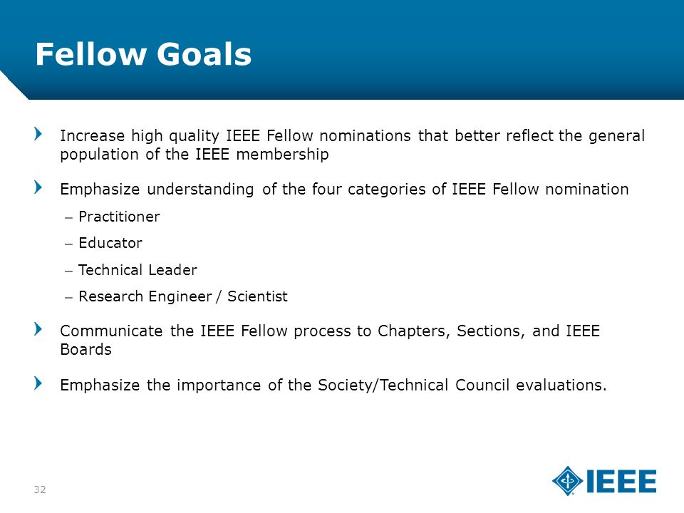 12-CRS-0106 12/12 Fellow Goals 32 Increase high quality IEEE Fellow nominations that better reflect the general population of the IEEE membership Emphasize understanding of the four categories of IEEE Fellow nomination –Practitioner –Educator –Technical Leader –Research Engineer / Scientist Communicate the IEEE Fellow process to Chapters, Sections, and IEEE Boards Emphasize the importance of the Society/Technical Council evaluations.