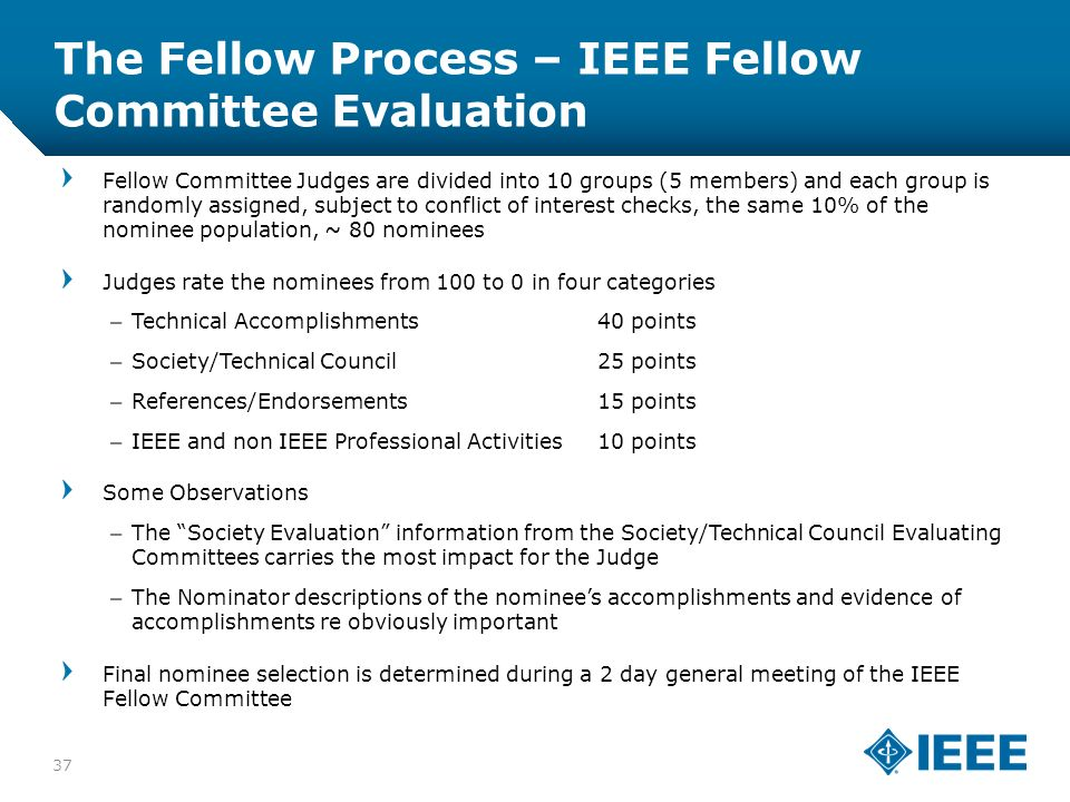 12-CRS-0106 12/12 The Fellow Process – IEEE Fellow Committee Evaluation 37 Fellow Committee Judges are divided into 10 groups (5 members) and each group is randomly assigned, subject to conflict of interest checks, the same 10% of the nominee population, ~ 80 nominees Judges rate the nominees from 100 to 0 in four categories –Technical Accomplishments40 points –Society/Technical Council25 points –References/Endorsements15 points –IEEE and non IEEE Professional Activities10 points Some Observations –The Society Evaluation information from the Society/Technical Council Evaluating Committees carries the most impact for the Judge –The Nominator descriptions of the nominees accomplishments and evidence of accomplishments re obviously important Final nominee selection is determined during a 2 day general meeting of the IEEE Fellow Committee