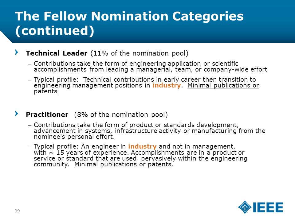 12-CRS-0106 12/12 The Fellow Nomination Categories (continued) 39 Technical Leader (11% of the nomination pool) –Contributions take the form of engineering application or scientific accomplishments from leading a managerial, team, or company-wide effort –Typical profile: Technical contributions in early career then transition to engineering management positions in industry.