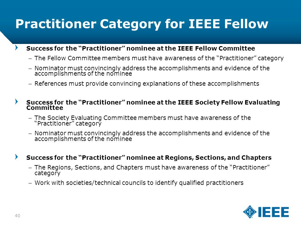 12-CRS-0106 12/12 Practitioner Category for IEEE Fellow 40 Success for the Practitioner nominee at the IEEE Fellow Committee –The Fellow Committee members must have awareness of the Practitioner category –Nominator must convincingly address the accomplishments and evidence of the accomplishments of the nominee –References must provide convincing explanations of these accomplishments Success for the Practitioner nominee at the IEEE Society Fellow Evaluating Committee –The Society Evaluating Committee members must have awareness of the Practitioner category –Nominator must convincingly address the accomplishments and evidence of the accomplishments of the nominee Success for the Practitioner nominee at Regions, Sections, and Chapters –The Regions, Sections, and Chapters must have awareness of the Practitioner category –Work with societies/technical councils to identify qualified practitioners