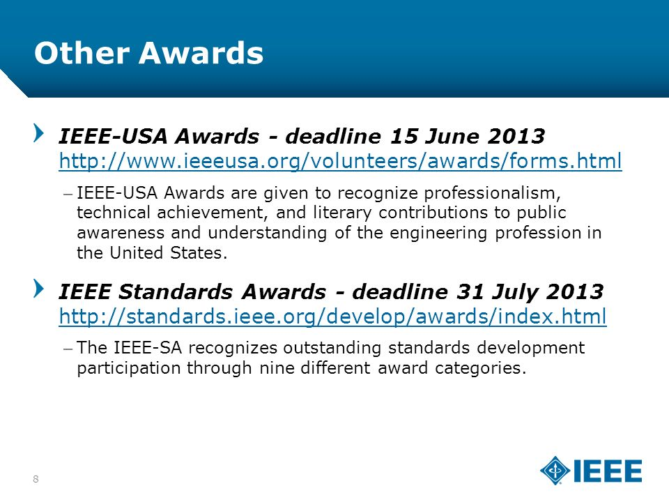 12-CRS-0106 12/12 Other Awards 8 IEEE-USA Awards - deadline 15 June 2013 http://www.ieeeusa.org/volunteers/awards/forms.html http://www.ieeeusa.org/volunteers/awards/forms.html –IEEE-USA Awards are given to recognize professionalism, technical achievement, and literary contributions to public awareness and understanding of the engineering profession in the United States.