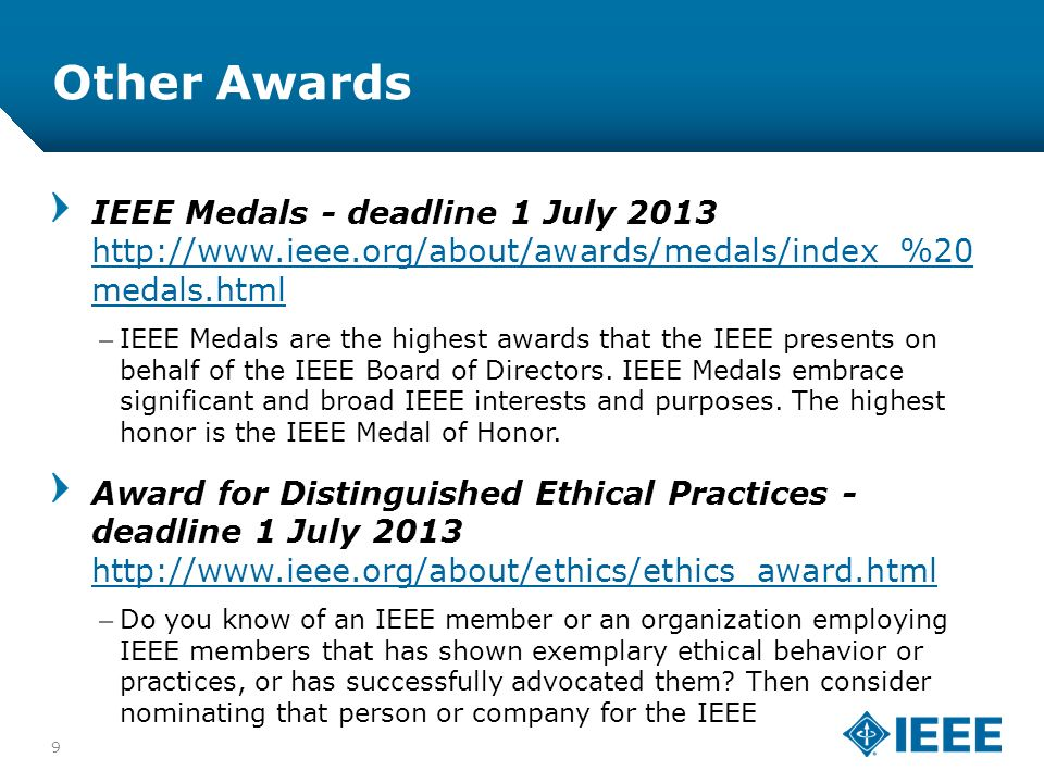12-CRS-0106 12/12 Other Awards 9 IEEE Medals - deadline 1 July 2013 http://www.ieee.org/about/awards/medals/index_%20 medals.html http://www.ieee.org/about/awards/medals/index_%20 medals.html –IEEE Medals are the highest awards that the IEEE presents on behalf of the IEEE Board of Directors.