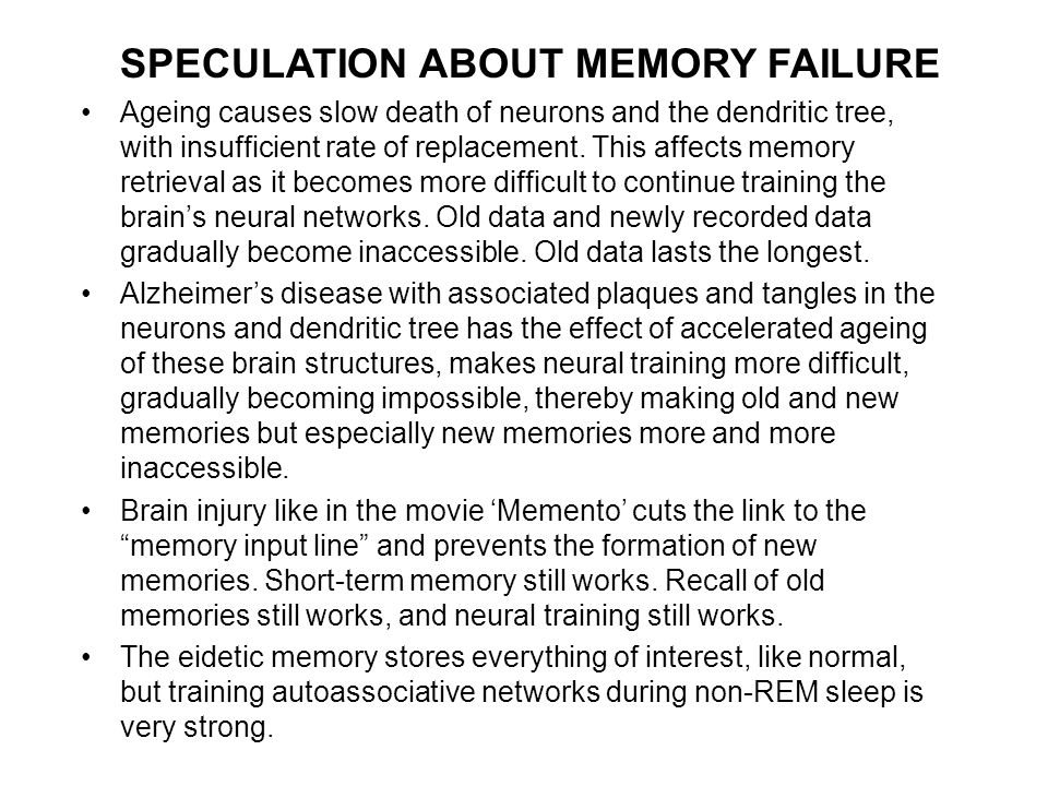SPECULATION ABOUT MEMORY FAILURE Ageing causes slow death of neurons and the dendritic tree, with insufficient rate of replacement.