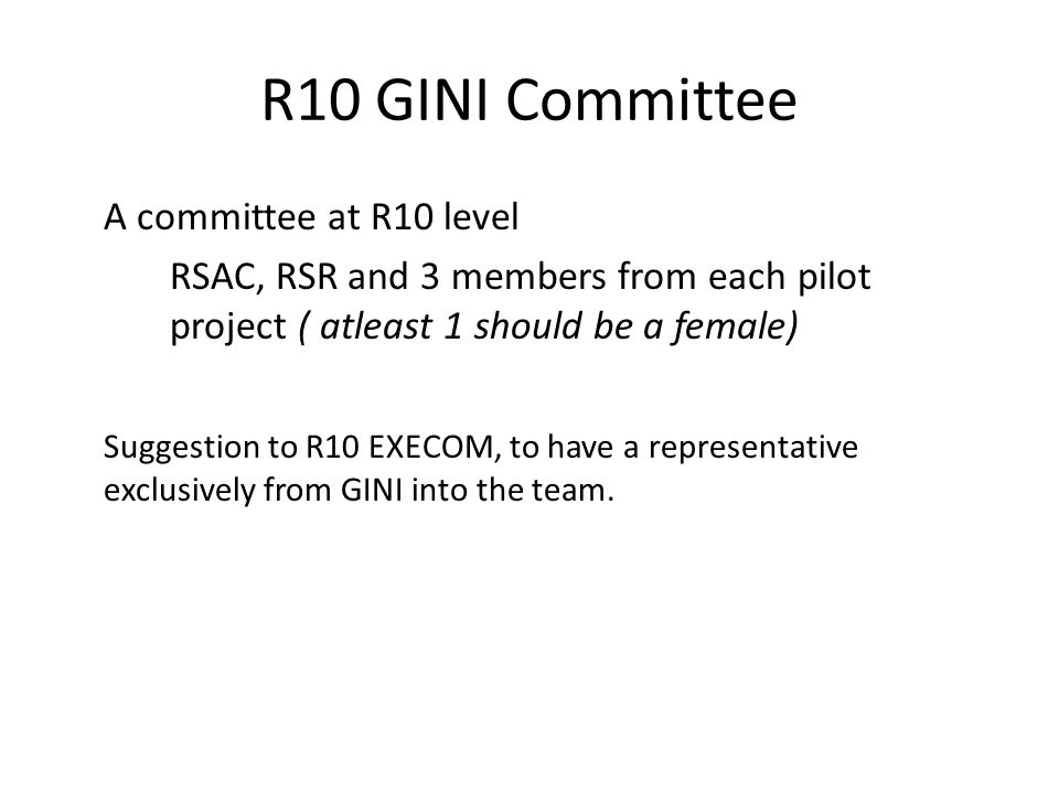 R10 GINI Committee A committee at R10 level RSAC, RSR and 3 members from each pilot project ( atleast 1 should be a female) Suggestion to R10 EXECOM,