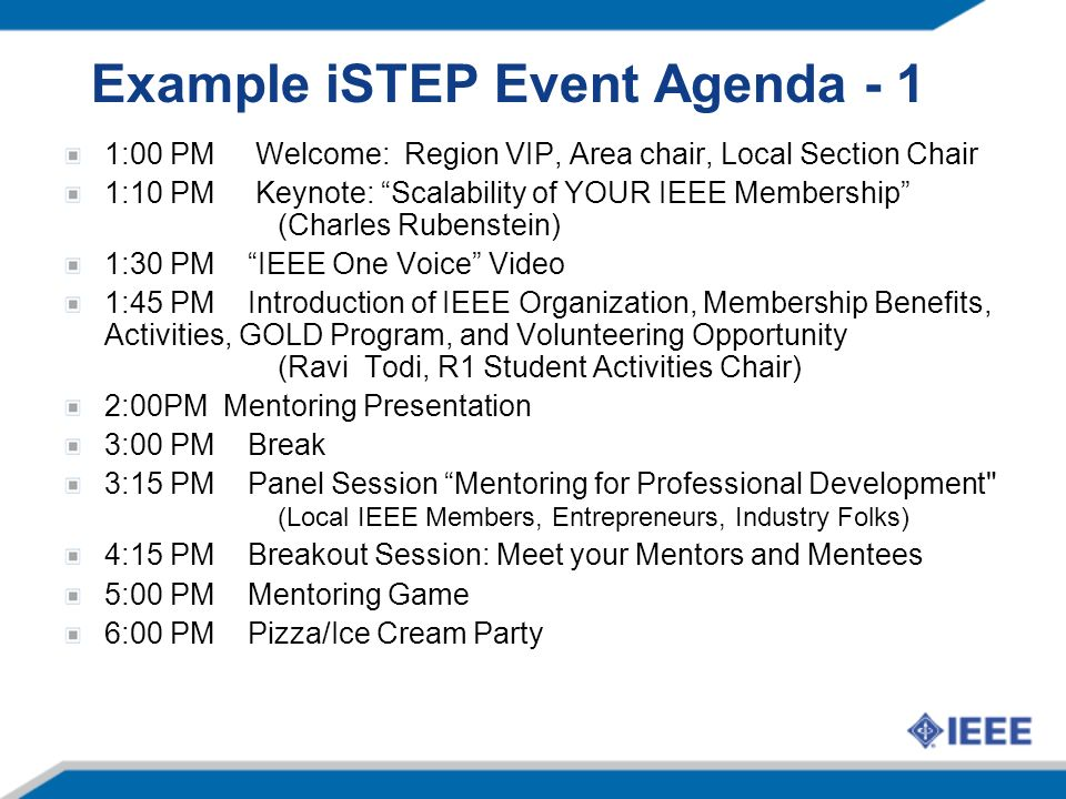 Example iSTEP Event Agenda - 1 1:00 PM Welcome: Region VIP, Area chair, Local Section Chair 1:10 PM Keynote: Scalability of YOUR IEEE Membership (Charles Rubenstein) 1:30 PM IEEE One Voice Video 1:45 PM Introduction of IEEE Organization, Membership Benefits, Activities, GOLD Program, and Volunteering Opportunity (Ravi Todi, R1 Student Activities Chair) 2:00PM Mentoring Presentation 3:00 PM Break 3:15 PM Panel Session Mentoring for Professional Development (Local IEEE Members, Entrepreneurs, Industry Folks) 4:15 PM Breakout Session: Meet your Mentors and Mentees 5:00 PM Mentoring Game 6:00 PM Pizza/Ice Cream Party