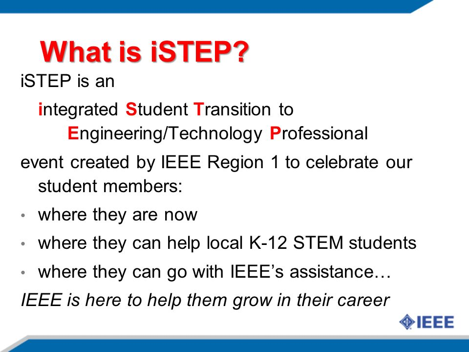 What is iSTEP? iSTEP is an integrated Student Transition to Engineering/Technology Professional event created by IEEE Region 1 to celebrate our studen