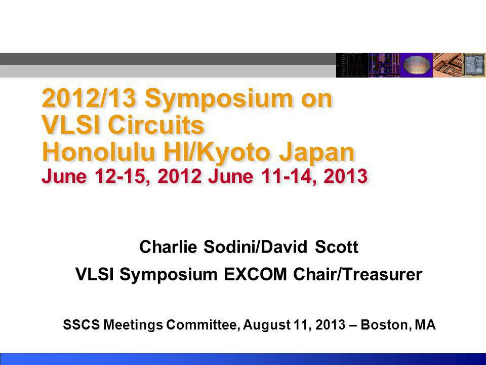 2012/13 Symposium on VLSI Circuits Honolulu HI/Kyoto Japan June 12-15, 2012 June 11-14, 2013 Charlie Sodini/David Scott VLSI Symposium EXCOM Chair/Tre