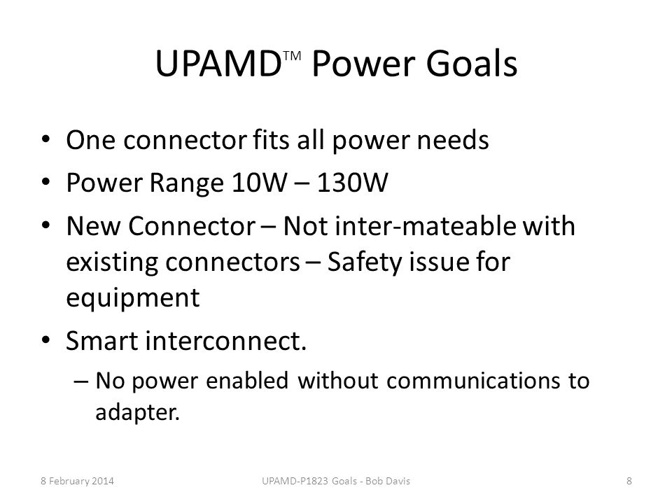UPAMD TM Power Goals One connector fits all power needs Power Range 10W – 130W New Connector – Not inter-mateable with existing connectors – Safety is