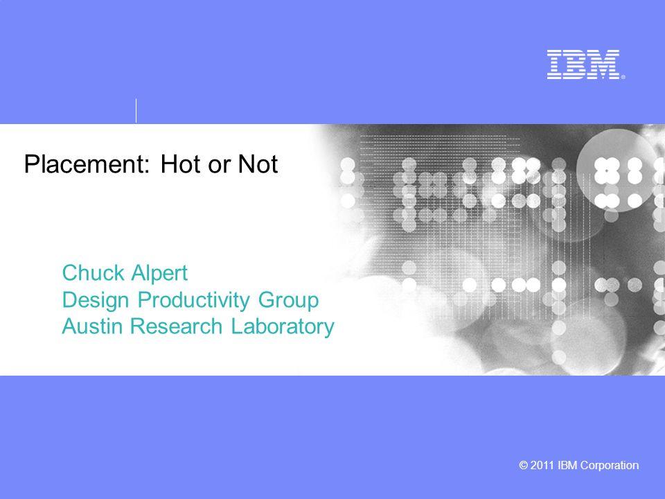 © 2011 IBM Corporation Placement: Hot or Not Chuck Alpert Design Productivity Group Austin Research Laboratory