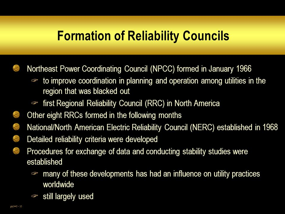 pk1443 - 10 Formation of Reliability Councils Northeast Power Coordinating Council (NPCC) formed in January 1966 to improve coordination in planning and operation among utilities in the region that was blacked out first Regional Reliability Council (RRC) in North America Other eight RRCs formed in the following months National/North American Electric Reliability Council (NERC) established in 1968 Detailed reliability criteria were developed Procedures for exchange of data and conducting stability studies were established many of these developments has had an influence on utility practices worldwide still largely used