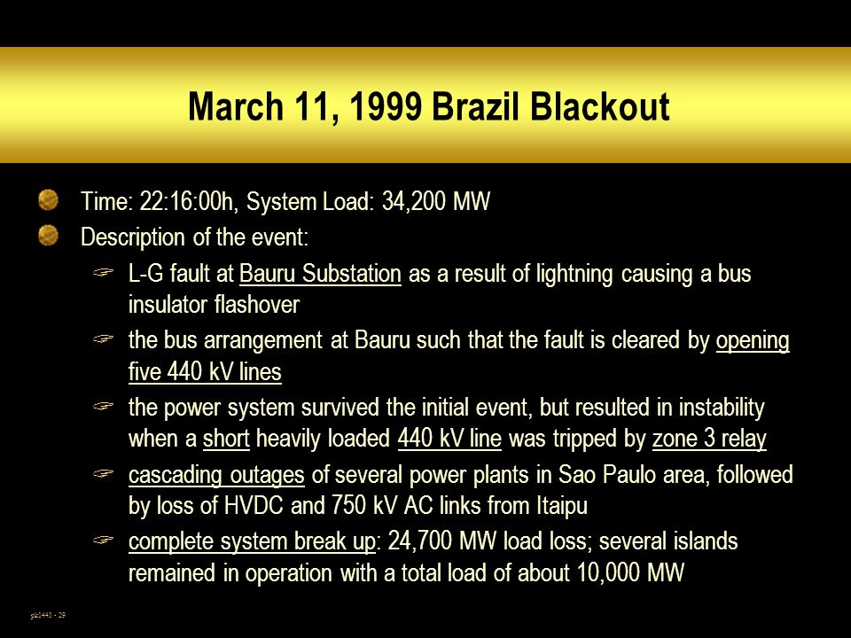 pk1443 - 29 March 11, 1999 Brazil Blackout Time: 22:16:00h, System Load: 34,200 MW Description of the event: L-G fault at Bauru Substation as a result of lightning causing a bus insulator flashover the bus arrangement at Bauru such that the fault is cleared by opening five 440 kV lines the power system survived the initial event, but resulted in instability when a short heavily loaded 440 kV line was tripped by zone 3 relay cascading outages of several power plants in Sao Paulo area, followed by loss of HVDC and 750 kV AC links from Itaipu complete system break up: 24,700 MW load loss; several islands remained in operation with a total load of about 10,000 MW