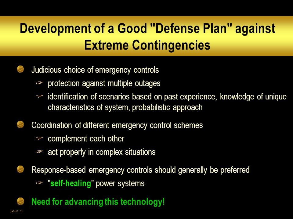 pk1443 - 35 Development of a Good Defense Plan against Extreme Contingencies Judicious choice of emergency controls protection against multiple outages identification of scenarios based on past experience, knowledge of unique characteristics of system, probabilistic approach Coordination of different emergency control schemes complement each other act properly in complex situations Response-based emergency controls should generally be preferred self-healing power systems Need for advancing this technology!