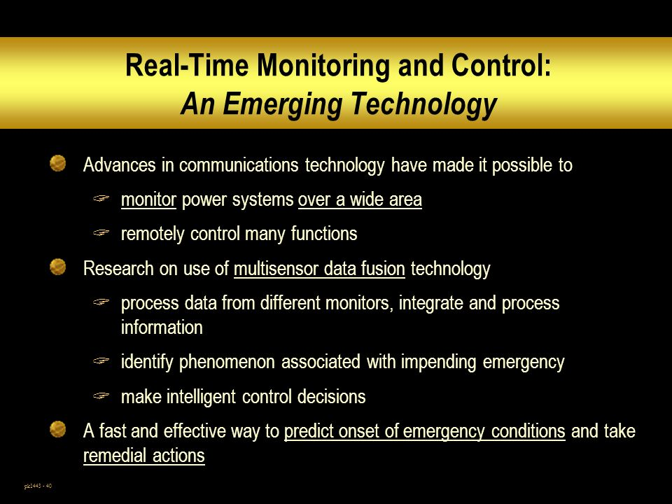 pk1443 - 40 Real-Time Monitoring and Control: An Emerging Technology Advances in communications technology have made it possible to monitor power systems over a wide area remotely control many functions Research on use of multisensor data fusion technology process data from different monitors, integrate and process information identify phenomenon associated with impending emergency make intelligent control decisions A fast and effective way to predict onset of emergency conditions and take remedial actions