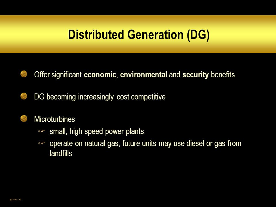 pk1443 - 41 Distributed Generation (DG) Offer significant economic, environmental and security benefits DG becoming increasingly cost competitive Microturbines small, high speed power plants operate on natural gas, future units may use diesel or gas from landfills
