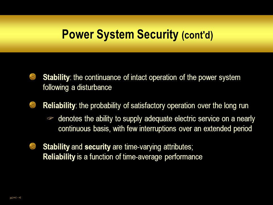 pk1443 - 48 Power System Security (cont d) Stability : the continuance of intact operation of the power system following a disturbance Reliability : the probability of satisfactory operation over the long run denotes the ability to supply adequate electric service on a nearly continuous basis, with few interruptions over an extended period Stability and security are time-varying attributes; Reliability is a function of time-average performance