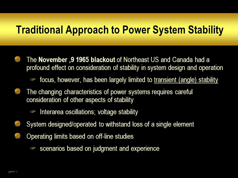 pk1443 - 5 Traditional Approach to Power System Stability The November,9 1965 blackout of Northeast US and Canada had a profound effect on consideration of stability in system design and operation focus, however, has been largely limited to transient (angle) stability The changing characteristics of power systems requires careful consideration of other aspects of stability Interarea oscillations; voltage stability System designed/operated to withstand loss of a single element Operating limits based on off-line studies scenarios based on judgment and experience
