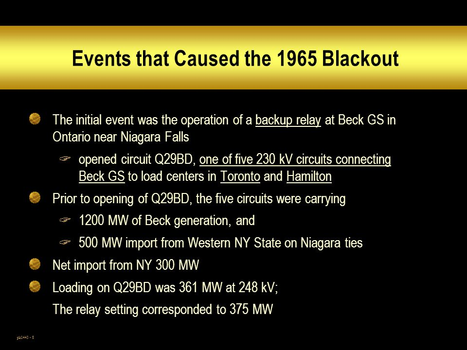 pk1443 - 8 Events that Caused the 1965 Blackout The initial event was the operation of a backup relay at Beck GS in Ontario near Niagara Falls opened circuit Q29BD, one of five 230 kV circuits connecting Beck GS to load centers in Toronto and Hamilton Prior to opening of Q29BD, the five circuits were carrying 1200 MW of Beck generation, and 500 MW import from Western NY State on Niagara ties Net import from NY 300 MW Loading on Q29BD was 361 MW at 248 kV; The relay setting corresponded to 375 MW