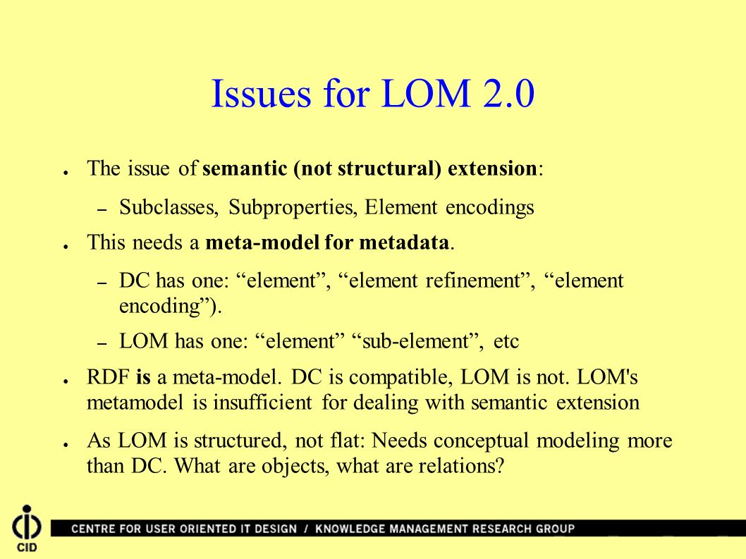 Issues for LOM 2.0 The issue of semantic (not structural) extension: – Subclasses, Subproperties, Element encodings This needs a meta-model for metadata.