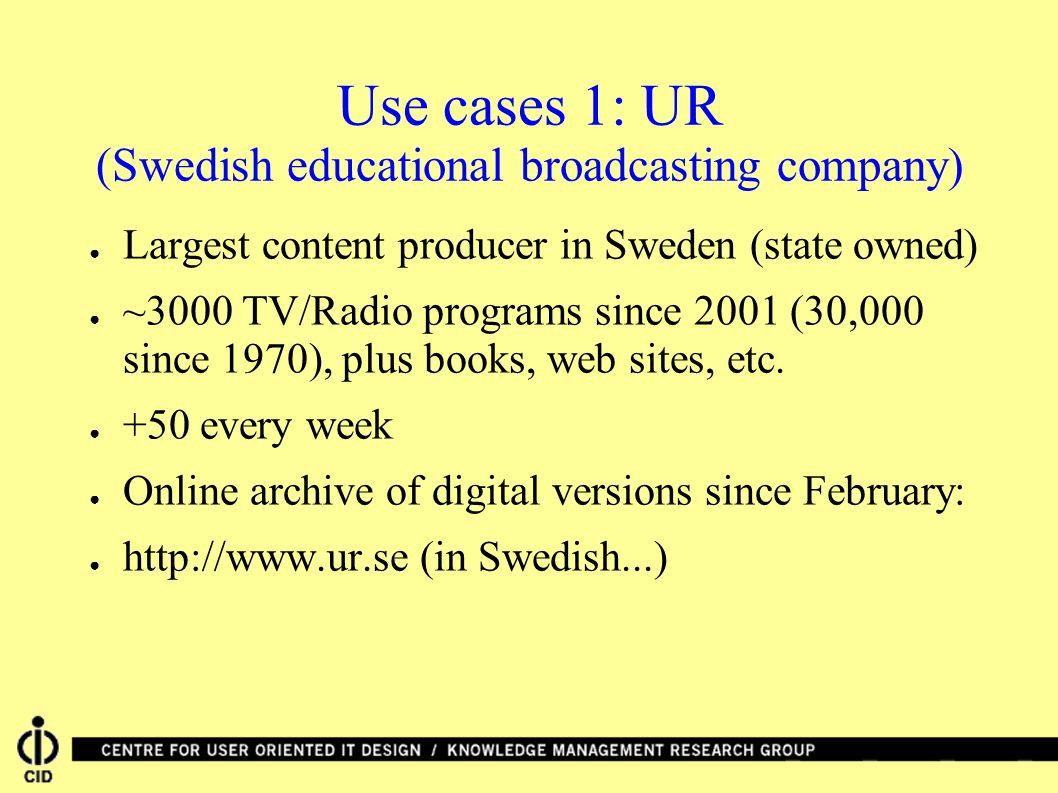 Use cases 1: UR (Swedish educational broadcasting company) Largest content producer in Sweden (state owned) ~3000 TV/Radio programs since 2001 (30,000 since 1970), plus books, web sites, etc.