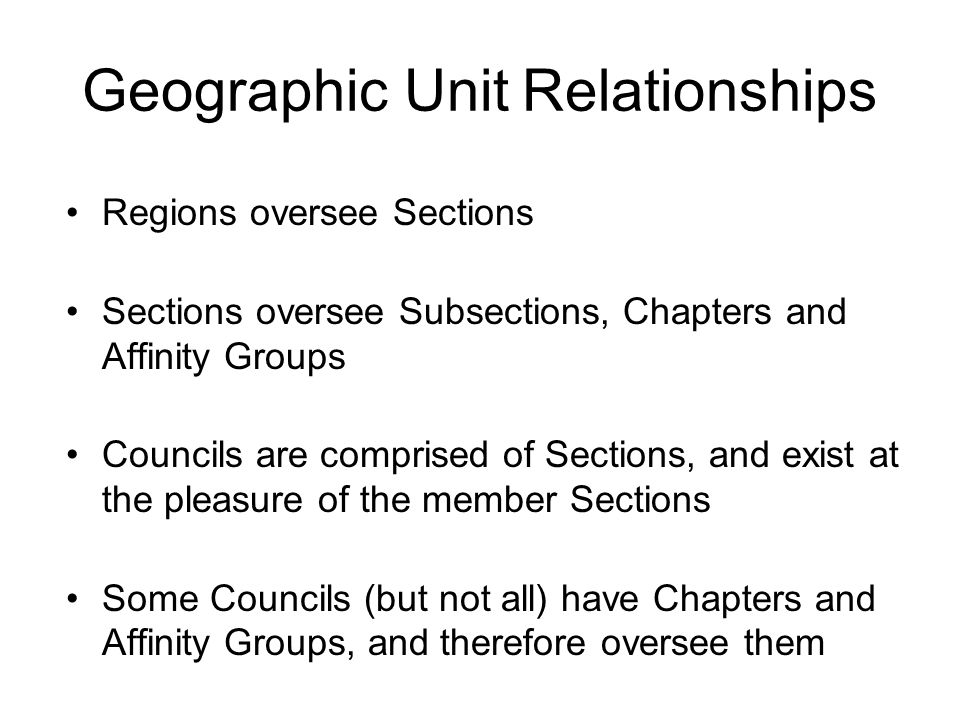 Geographic Unit Relationships Regions oversee Sections Sections oversee Subsections, Chapters and Affinity Groups Councils are comprised of Sections,