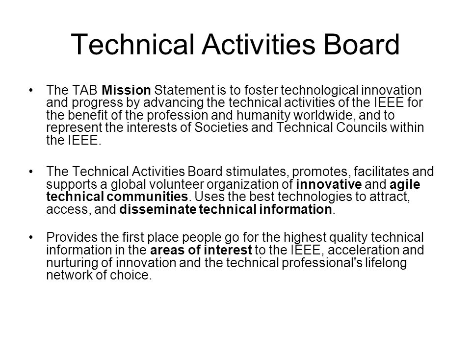 Technical Activities Board The TAB Mission Statement is to foster technological innovation and progress by advancing the technical activities of the I