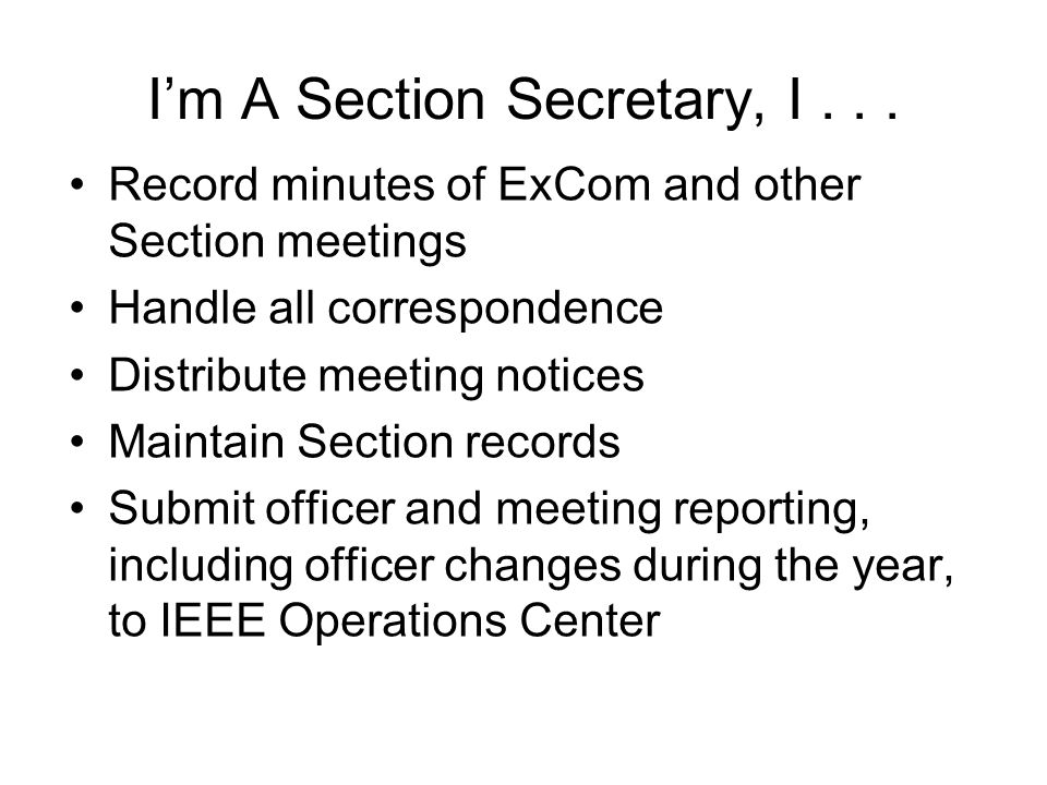 Im A Section Secretary, I... Record minutes of ExCom and other Section meetings Handle all correspondence Distribute meeting notices Maintain Section