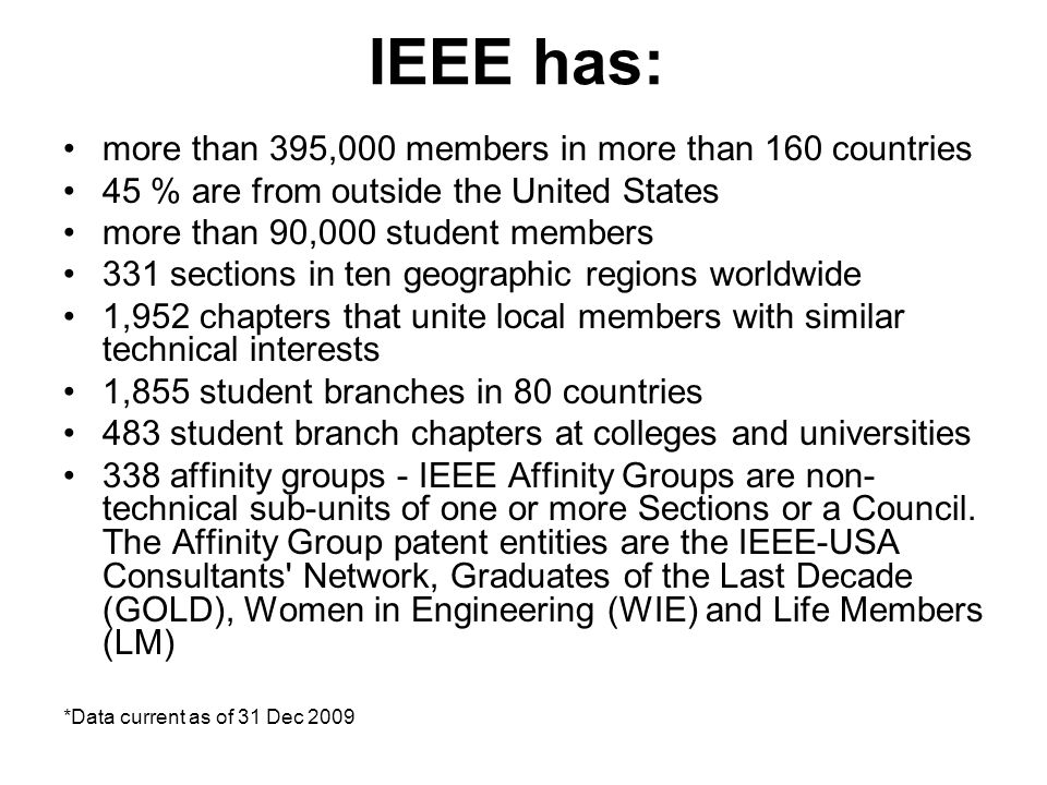 IEEE has: more than 395,000 members in more than 160 countries 45 % are from outside the United States more than 90,000 student members 331 sections i
