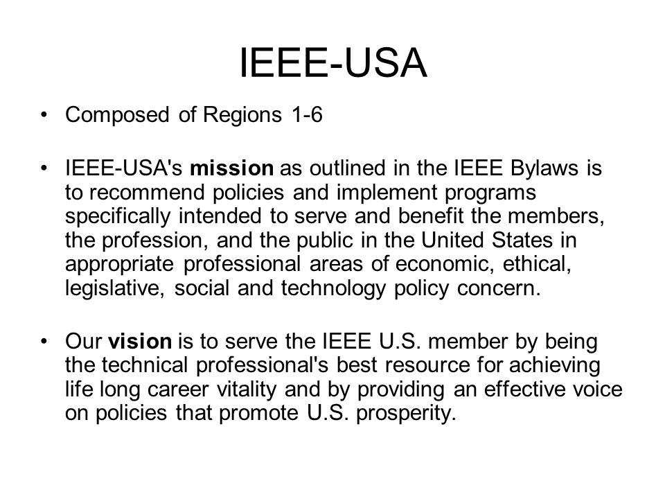 IEEE-USA Composed of Regions 1-6 IEEE-USA's mission as outlined in the IEEE Bylaws is to recommend policies and implement programs specifically intend
