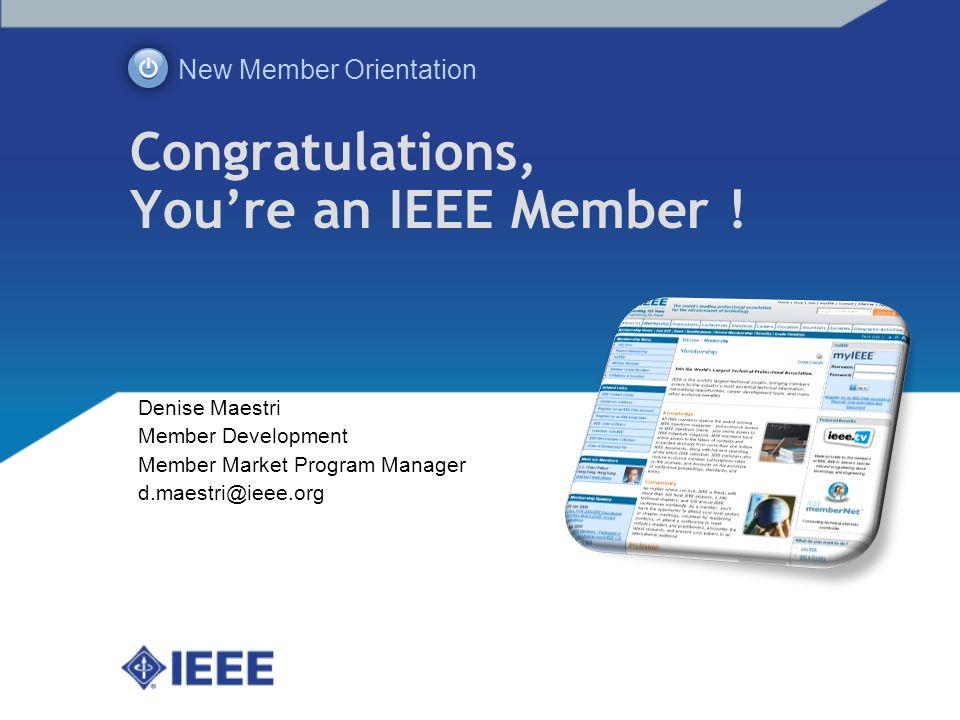 Congratulations, Youre an IEEE Member ! New Member Orientation Denise Maestri Member Development Member Market Program Manager d.maestri@ieee.org