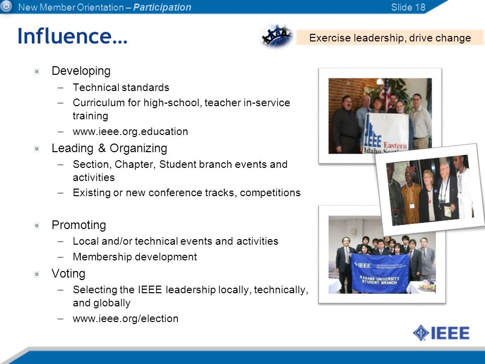Influence… Slide 18 Exercise leadership, drive change New Member Orientation – Participation Developing –Technical standards –Curriculum for high-scho