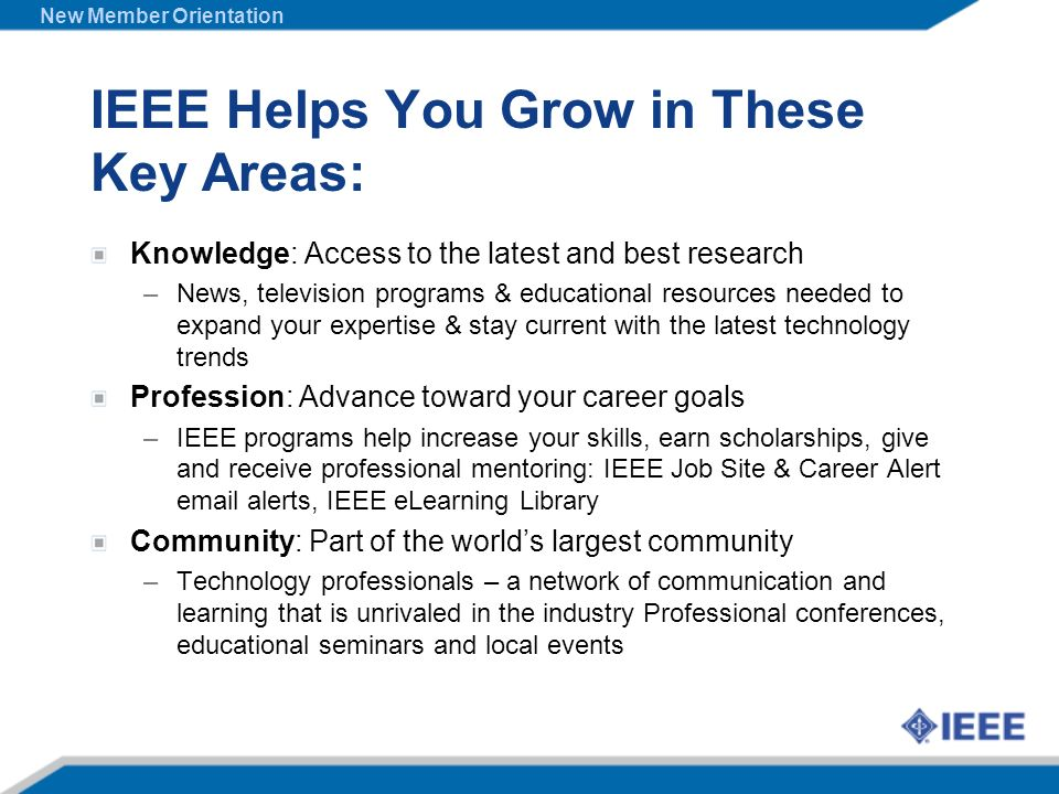 IEEE Helps You Grow in These Key Areas: Knowledge: Access to the latest and best research –News, television programs & educational resources needed to