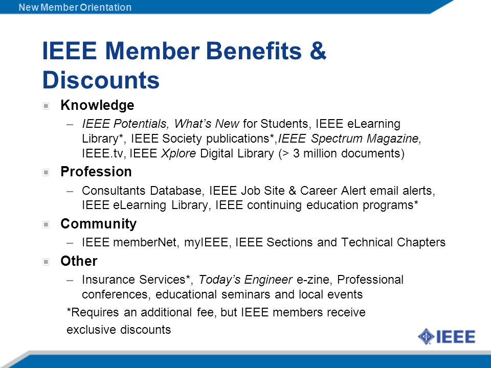 IEEE Member Benefits & Discounts Knowledge –IEEE Potentials, Whats New for Students, IEEE eLearning Library*, IEEE Society publications*,IEEE Spectrum