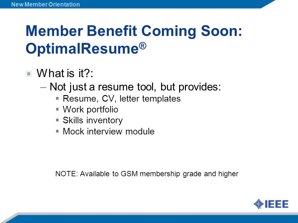Member Benefit Coming Soon: OptimalResume ® What is it?: –Not just a resume tool, but provides: Resume, CV, letter templates Work portfolio Skills inv