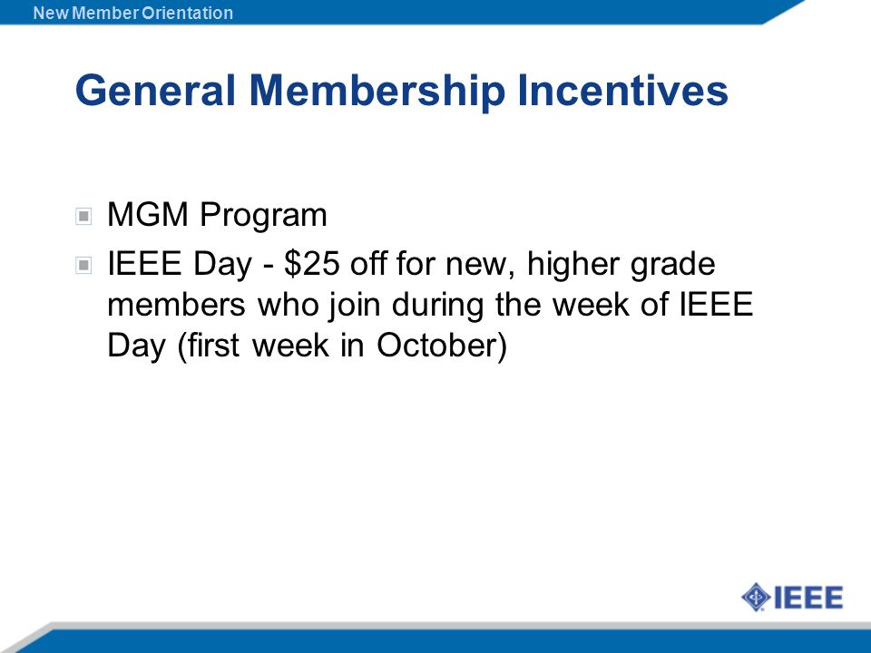 General Membership Incentives MGM Program IEEE Day - $25 off for new, higher grade members who join during the week of IEEE Day (first week in October
