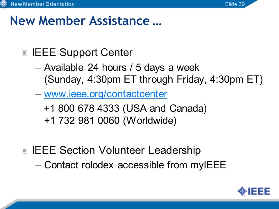 New Member Assistance … IEEE Support Center –Available 24 hours / 5 days a week (Sunday, 4:30pm ET through Friday, 4:30pm ET) –www.ieee.org/contactcen