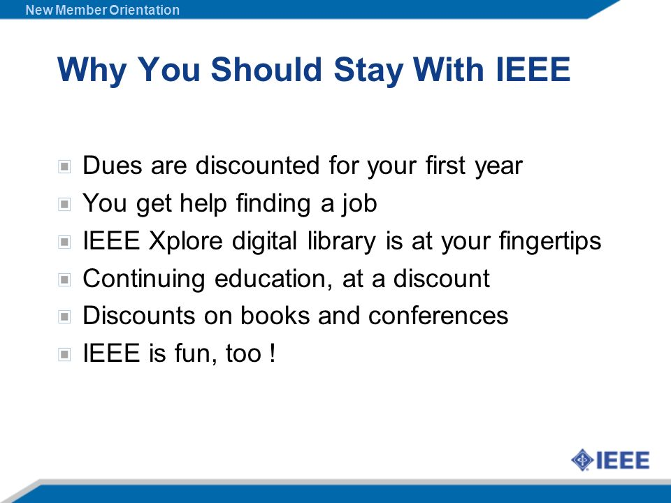 Why You Should Stay With IEEE Dues are discounted for your first year You get help finding a job IEEE Xplore digital library is at your fingertips Con