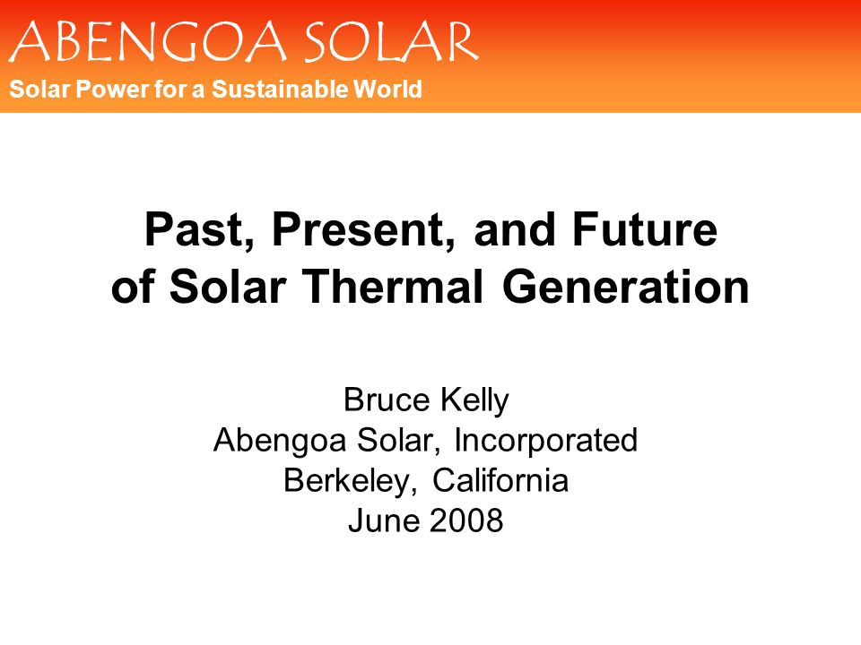 ABENGOA SOLAR Solar Power for a Sustainable World Past, Present, and Future of Solar Thermal Generation Bruce Kelly Abengoa Solar, Incorporated Berkel