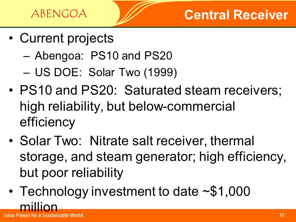 Solar Power for a Sustainable World ABENGOA 13 Central Receiver Current projects –Abengoa: PS10 and PS20 –US DOE: Solar Two (1999) PS10 and PS20: Satu